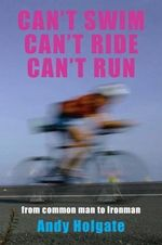 Can't Swim, Can't Ride, Can't Run : My Triathlon Journey from Common Man to Ironman - Andy Holgate