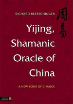 Yijing, Shamanic Oracle of China : A New Book of Change