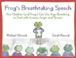 Frog's Breathtaking Speech : How Children (and Frogs) Can Use Yoga Breathing to Deal with Anxiety, Anger and Tension - Michael Chissick
