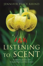 Listening to Scent : An Olfactory Journey with Aromatic Plants and Their Extracts - Jennifer Peace Rhind