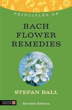 Principles of Bach Flower Remedies : What it is, How it Works, and What it Can Do for You - Stefan Ball