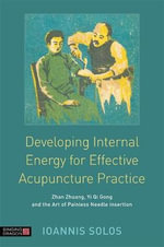 The Developing Internal Energy for Effective Acupuncture Practice : Zhan Zhuang, Yi Qi Gong and the Art of Painless Needle Insertion - Ioannis Solos