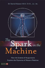 The Spark in the Machine : How the Science of Acupuncture Explains the Mysteries of Western Medicine - Dr Daniel Keown
