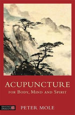 Acupuncture for Body, Mind and Spirit - Peter Mole