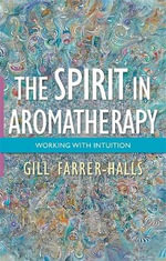 The Spirit in Aromatherapy : Working with Intuition - Gill Farrer-Halls
