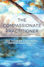 The Compassionate Practitioner : How to Create a Successful and Rewarding Practice - Jane Wood