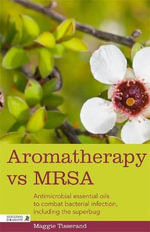 Aromatherapy and MRSA : Antimicrobial Essential Oils to Combat Bacterial Infection, Including the Superbug - Maggie Tisserand