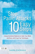 Stop Panic Attacks in 10 Easy Steps : Using Functional Medicine to Calm Your Mind and Body with Drug-Free Techniques - Sandra Scheinbaum