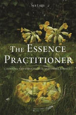 The Essence Practitioner : Choosing and Using Flower and Other Essences - Sue Lilly