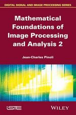 Mathematical Foundations of Image Processing and Analysis : Volume 2 - Jean-Charles Pinoli