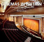 Cinemas in Britain : A History of Cinema Architecture - Richard Gray