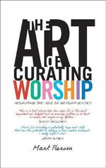 The Art of Curating Worship : Reshaping the Role of the Worship Leader - Mark Pierson