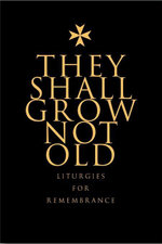 They Shall Grow Not Old : Resources for Remembrance, Memorial and Commemorative Services - Brian Elliott