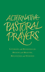 Alternative Pastoral Prayers : Liturgies and Blessings for Health and Healing, Beginnings and Endings - Tess Ward