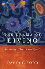 The Drama of Living : Being Wise in the Spirit - David F. Ford