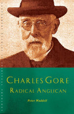 Charles Gore : Radical Anglican: Charles Gore and His Writings - Peter Waddell
