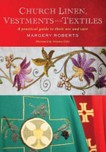 Church Linen, Vestments and Textiles : A Practical Guide to Their Use and Care - Margery Roberts