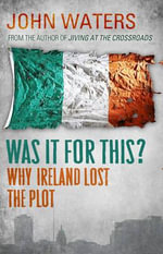 Was It For This...? : Why Ireland Lost the Plot - John Waters