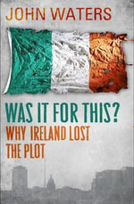 Was It For This? : Why Ireland Lost the Plot - John Waters