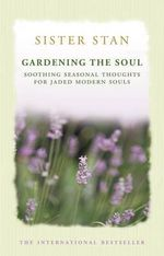 Gardening the Soul : Soothing Seasonal Thoughts for Jaded Modern Souls - Sister Stanislaus Kennedy