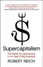 Supercapitalism : The Battle for Democracy in an Age of Big Business - Robert Reich