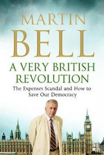 A Very British Revolution : The Expenses Scandal and How to Save Our Democracy - Martin Bell
