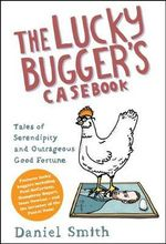 The Lucky Bugger's Casebook : Tales of Serendipity and Outrageous Good Fortune - Daniel Smith