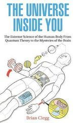 The Universe Inside You : The Extreme Science of the Human Body from Quantum Theory to the Mysteries of the Brain - Brian Clegg