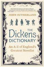 The Dickens Dictionary : An A-Z of England's Greatest Novelist - John Sutherland