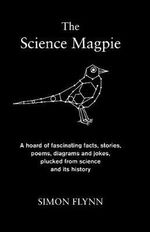 The Science Magpie : A Hoard of Fascinating Facts, Stories, Poems, Diagrams and Jokes, Plucked from Science and Its History - Simon Flynn