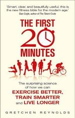 The First 20 Minutes : The Surprising Science That Reveals How We Can Exercise Better, Train Smarter, Live Longer - Gretchen Reynolds