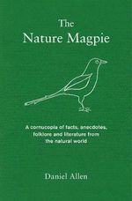 The Nature Magpie : A Cornucopia of Facts, Anecdotes, Folklore and Literature from the Natural World - Daniel Allen