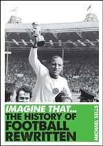 The History of Football Rewritten : Imagine That - Michael Sells