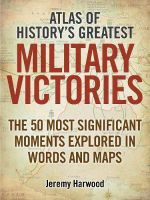 Atlas of History's Greatest Military Victories : The 50 Most Significant Moments Explored in Words and Maps - Jeremy Harwood