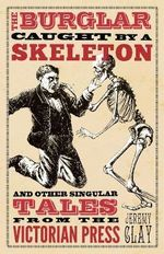 The Burglar Caught by a Skeleton : And Other Singular Tales from the Victorian Press - Jeremy Clay