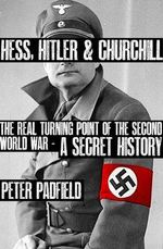 Hess, Hitler and Churchill : The Real Turning Point of the Second World War : A Secret History - Peter Padfield