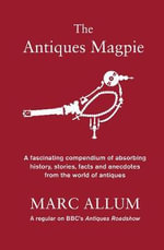 The Antiques Magpie : A Fascinating Compendium of Absorbing History, Stories, Facts and Anecdotes from the World of Antiques - Marc Allum