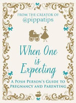 What to Expect When One is Expecting : A Posh Person's Guide to Pregnancy and Parenting - From the creator of @Pippatips