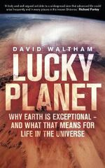 Lucky Planet : Why Earth is Exceptional - and What that Means for Life in the Universe - David Waltham