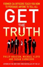 Get the Truth : Former CIA Officers Teach You How to Persuade Anyone to Tell All - Philip Houston