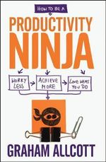How to be a Productivity Ninja : Worry Less, Achieve More and Love What You Do - Graham Allcott