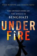 Under Fire : The Untold Story of the Attack in Benghazi - Fred Burton