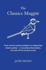 The Classics Magpie : From Chariot-Racing Hooligans to Debauched Dinner Parties - A Miscellany That Shakes the Dust off the Ancient World - Jane C. Hood