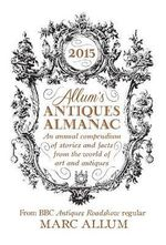 Allum's Antiques Almanac 2015 2015 : An Annual Compendium of Stories and Facts from the World of Art and Antiques - Marc Allum