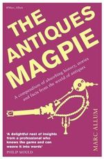 The Antiques Magpie : A Compendium of Absorbing History, Stories and Facts from the World of Antiques - Marc Allum