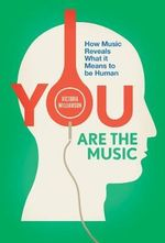 You Are the Music : How Music Reveals What it Means to be Human - Victoria Williamson