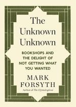 The Unknown : Bookshops and the Delight of Not Getting What You Wanted - Mark Forsyth