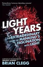 Light Years : The Extraordinary Story of Mankind's Fascination with Light - Brian Clegg