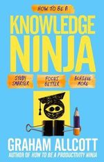 How to be a Knowledge Ninja : Study Smarter. Focus Better. Achieve More. - Graham Allcott