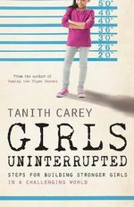 Girls, Uninterrupted : How to Raise Strong Girls - Tanith Carey